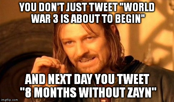 "One Does Not Simply Meme | YOU DON'T JUST TWEET ""WORLD WAR 3 IS ABOUT TO BEGIN"" AND NEXT DAY YOU TWEET ""8 MONTHS WITHOUT ZAYN"" 