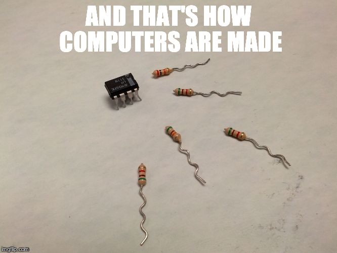And that's how computers are made | AND THAT'S HOW COMPUTERS ARE MADE | image tagged in and that's how computers are made | made w/ Imgflip meme maker