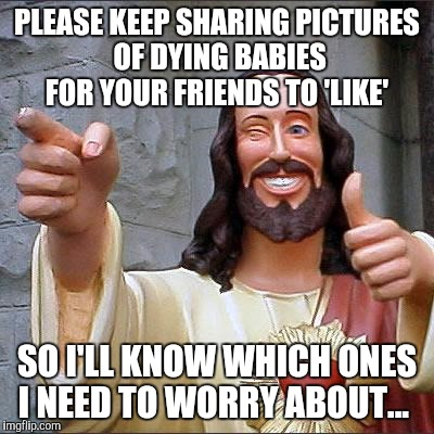 Buddy Christ Meme | PLEASE KEEP SHARING PICTURES OF DYING BABIES FOR YOUR FRIENDS TO 'LIKE' SO I'LL KNOW WHICH ONES I NEED TO WORRY ABOUT... | image tagged in memes,buddy christ | made w/ Imgflip meme maker