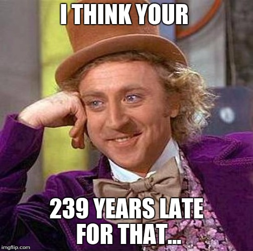 Creepy Condescending Wonka Meme | I THINK YOUR 239 YEARS LATE FOR THAT... | image tagged in memes,creepy condescending wonka | made w/ Imgflip meme maker