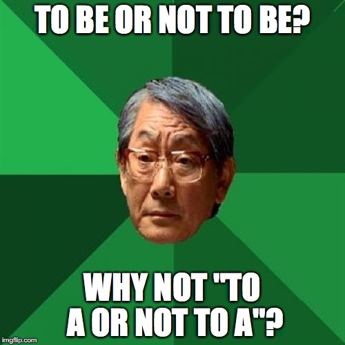 "High Expectations Asian Father Meme | TO BE OR NOT TO BE? WHY NOT ""TO A OR NOT TO A""? 