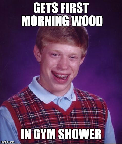Bad Luck Brian Meme | GETS FIRST MORNING WOOD IN GYM SHOWER | image tagged in memes,bad luck brian | made w/ Imgflip meme maker
