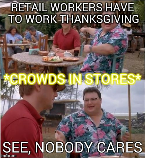 See Nobody Cares Meme | RETAIL WORKERS HAVE TO WORK THANKSGIVING SEE, NOBODY CARES *CROWDS IN STORES* | image tagged in memes,see nobody cares | made w/ Imgflip meme maker