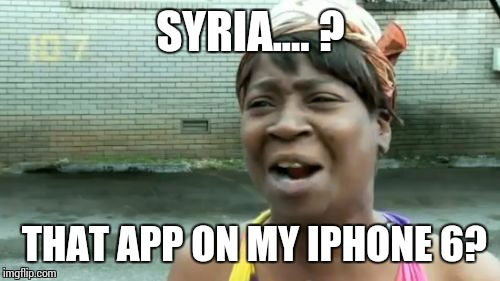 Aint Nobody Got Time For That Meme | SYRIA.... ? THAT APP ON MY IPHONE 6? | image tagged in memes,aint nobody got time for that | made w/ Imgflip meme maker