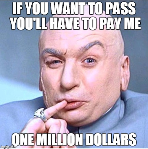 ONE MILLION DOLLARS | IF YOU WANT TO PASS YOU'LL HAVE TO PAY ME ONE MILLION DOLLARS | image tagged in one million dollars | made w/ Imgflip meme maker