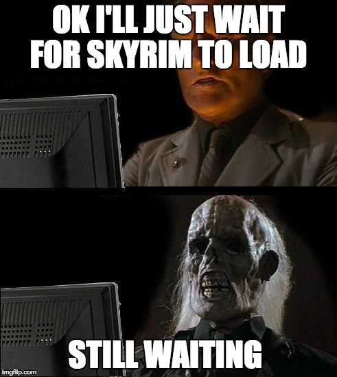 Still Waiting | OK I'LL JUST WAIT FOR SKYRIM TO LOAD STILL WAITING | image tagged in still waiting | made w/ Imgflip meme maker