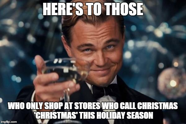 Leonardo Dicaprio Cheers Meme | HERE'S TO THOSE WHO ONLY SHOP AT STORES WHO CALL CHRISTMAS 'CHRISTMAS' THIS HOLIDAY SEASON | image tagged in memes,leonardo dicaprio cheers | made w/ Imgflip meme maker