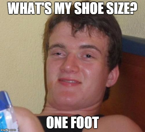 10 Guy Meme | WHAT'S MY SHOE SIZE? ONE FOOT | image tagged in memes,10 guy | made w/ Imgflip meme maker