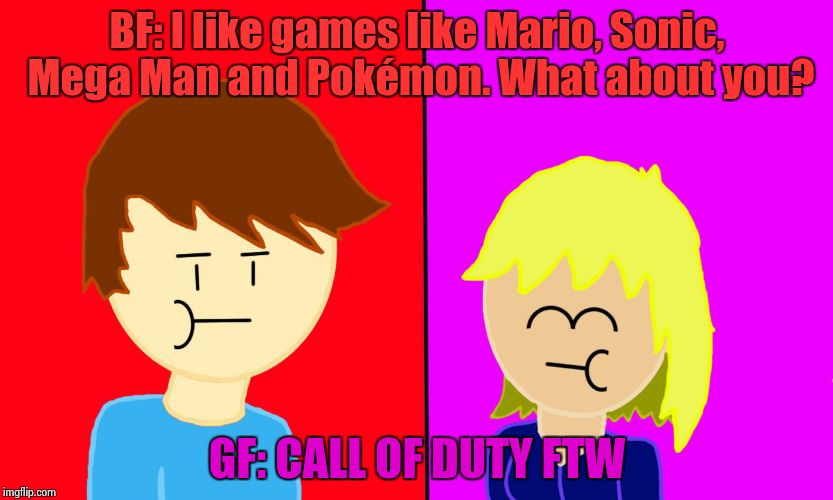 BF: I like games like Mario, Sonic, Mega Man and Pokémon. What about you? GF: CALL OF DUTY FTW | image tagged in bf says, gf says | made w/ Imgflip meme maker