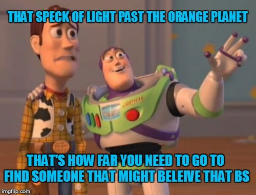 Thats BS | THAT SPECK OF LIGHT PAST THE ORANGE PLANET THAT'S HOW FAR YOU NEED TO GO TO FIND SOMEONE THAT MIGHT BELEIVE THAT BS | image tagged in memes,x x everywhere,toy story,outer space | made w/ Imgflip meme maker