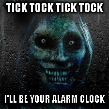 That Scary Ghost | TICK TOCK TICK TOCK I'LL BE YOUR ALARM CLOCK | image tagged in that scary ghost | made w/ Imgflip meme maker