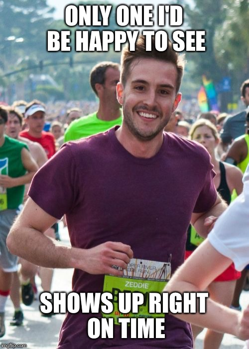 Ridiculously Photogenic Guy | ONLY ONE I'D BE HAPPY TO SEE SHOWS UP RIGHT ON TIME | image tagged in memes,ridiculously photogenic guy,AdviceAnimals | made w/ Imgflip meme maker