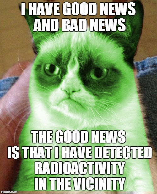 I HAVE GOOD NEWS AND BAD NEWS THE GOOD NEWS IS THAT I HAVE DETECTED RADIOACTIVITY IN THE VICINITY | made w/ Imgflip meme maker