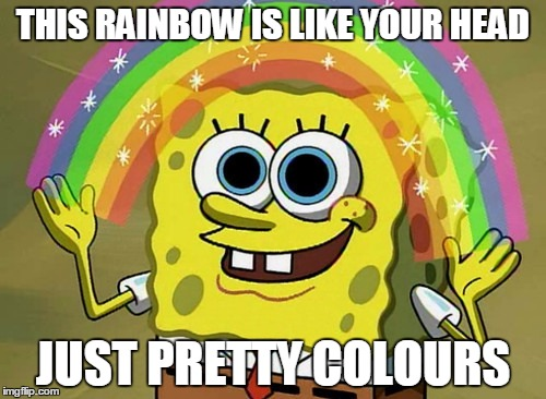 Imagination Spongebob Meme | THIS RAINBOW IS LIKE YOUR HEAD JUST PRETTY COLOURS | image tagged in memes,imagination spongebob | made w/ Imgflip meme maker