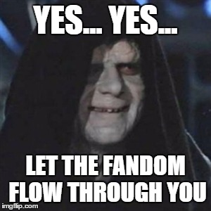 YES... YES... LET THE FANDOM FLOW THROUGH YOU | made w/ Imgflip meme maker