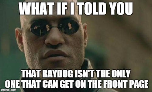 Matrix Morpheus Meme | WHAT IF I TOLD YOU THAT RAYDOG ISN'T THE ONLY ONE THAT CAN GET ON THE FRONT PAGE | image tagged in memes,matrix morpheus | made w/ Imgflip meme maker