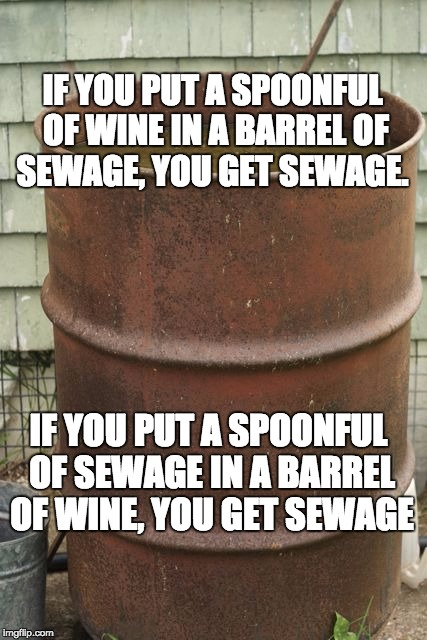 sewage | IF YOU PUT A SPOONFUL OF WINE IN A BARREL OF SEWAGE, YOU GET SEWAGE. IF YOU PUT A SPOONFUL OF SEWAGE IN A BARREL OF WINE, YOU GET SEWAGE | image tagged in sewage | made w/ Imgflip meme maker