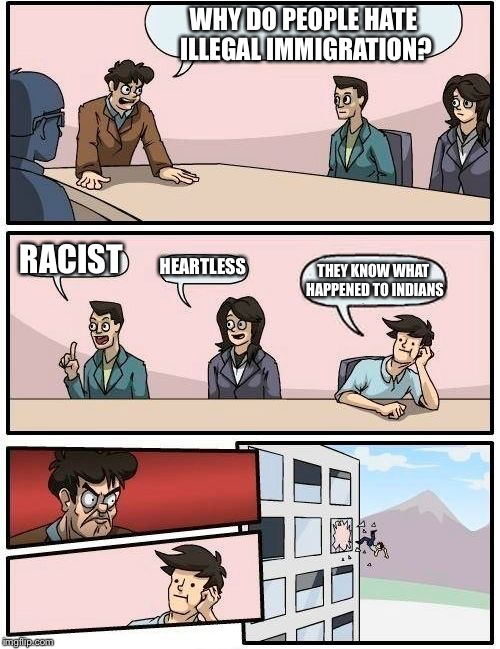Boardroom Meeting Suggestion Meme | WHY DO PEOPLE HATE ILLEGAL IMMIGRATION? RACIST HEARTLESS THEY KNOW WHAT HAPPENED TO INDIANS | image tagged in memes,boardroom meeting suggestion | made w/ Imgflip meme maker