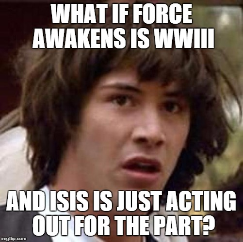 Conspiracy Keanu Meme | WHAT IF FORCE AWAKENS IS WWIII AND ISIS IS JUST ACTING OUT FOR THE PART? | image tagged in memes,conspiracy keanu | made w/ Imgflip meme maker