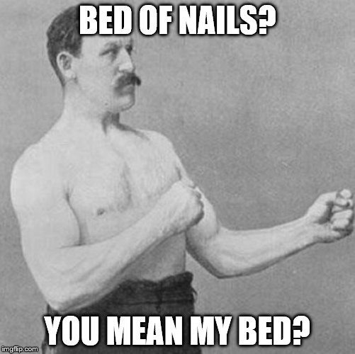 over manly man | BED OF NAILS? YOU MEAN MY BED? | image tagged in over manly man,bed | made w/ Imgflip meme maker