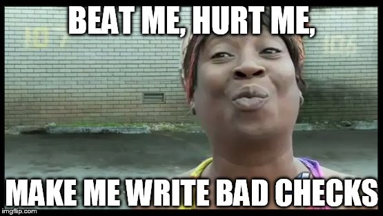 BEAT ME, HURT ME, MAKE ME WRITE BAD CHECKS | made w/ Imgflip meme maker