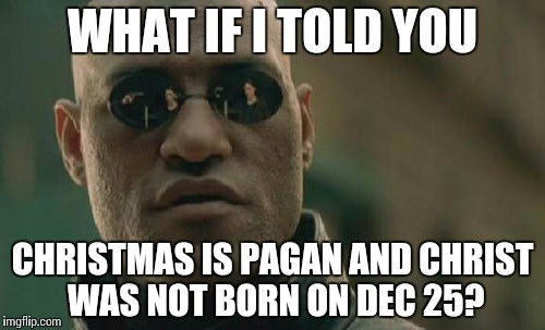 Matrix Morpheus Meme | WHAT IF I TOLD YOU CHRISTMAS IS PAGAN AND CHRIST WAS NOT BORN ON DEC 25? | image tagged in memes,matrix morpheus | made w/ Imgflip meme maker