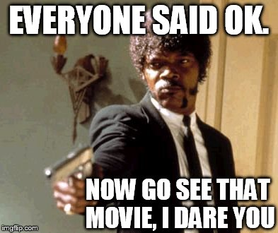Say That Again I Dare You Meme | EVERYONE SAID OK. NOW GO SEE THAT MOVIE, I DARE YOU | image tagged in memes,say that again i dare you | made w/ Imgflip meme maker