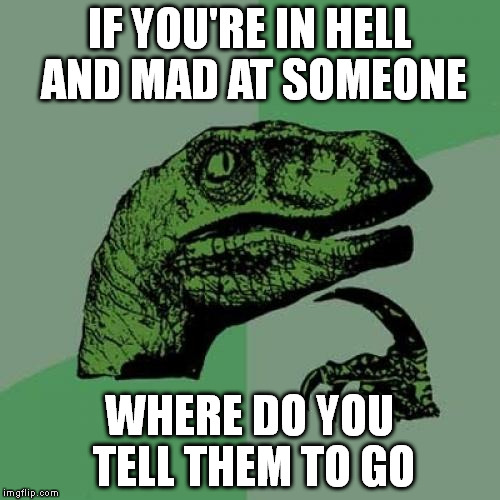 Philosoraptor Meme | IF YOU'RE IN HELL AND MAD AT SOMEONE WHERE DO YOU TELL THEM TO GO | image tagged in memes,philosoraptor | made w/ Imgflip meme maker