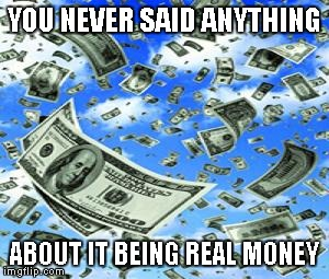YOU NEVER SAID ANYTHING ABOUT IT BEING REAL MONEY | made w/ Imgflip meme maker