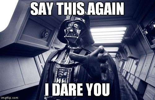 SAY THIS AGAIN I DARE YOU | image tagged in vader force choke | made w/ Imgflip meme maker