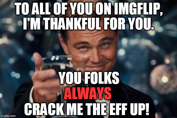 Thank you all for sharing your imagination, creativity and humor in both the memes and comments! | TO ALL OF YOU ON IMGFLIP, I'M THANKFUL FOR YOU. YOU FOLKS ALWAYS CRACK ME THE EFF UP! | image tagged in memes,leonardo dicaprio cheers,thanksgiving | made w/ Imgflip meme maker