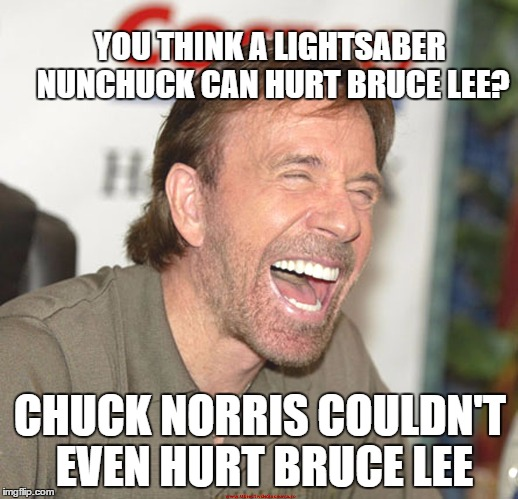 YOU THINK A LIGHTSABER NUNCHUCK CAN HURT BRUCE LEE? CHUCK NORRIS COULDN'T EVEN HURT BRUCE LEE | made w/ Imgflip meme maker