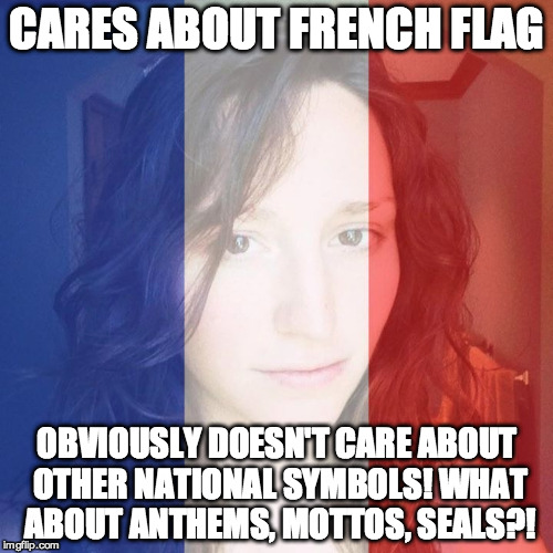 CARES ABOUT FRENCH FLAG OBVIOUSLY DOESN'T CARE ABOUT OTHER NATIONAL SYMBOLS! WHAT ABOUT ANTHEMS, MOTTOS, SEALS?! | made w/ Imgflip meme maker