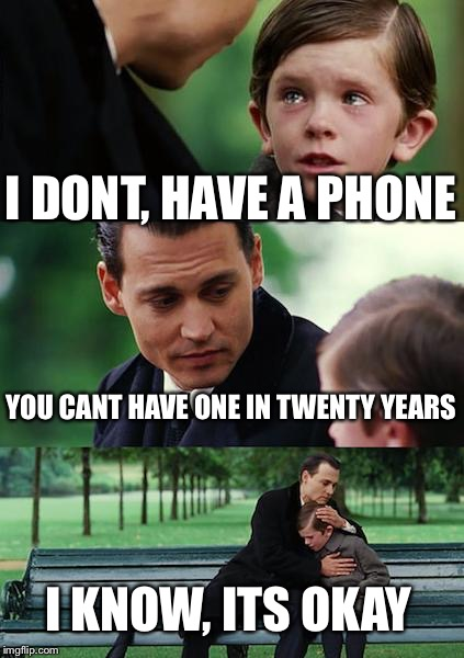 Finding Neverland Meme | I DONT, HAVE A PHONE YOU CANT HAVE ONE IN TWENTY YEARS I KNOW, ITS OKAY | image tagged in memes,finding neverland | made w/ Imgflip meme maker