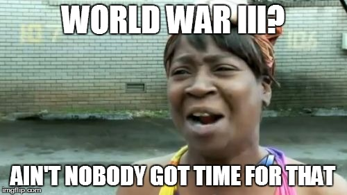Aint Nobody Got Time For That Meme | WORLD WAR III? AIN'T NOBODY GOT TIME FOR THAT | image tagged in memes,aint nobody got time for that | made w/ Imgflip meme maker