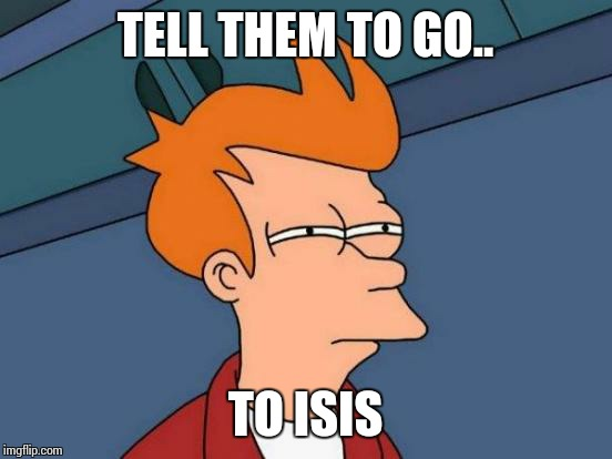 Futurama Fry Meme | TELL THEM TO GO.. TO ISIS | image tagged in memes,futurama fry | made w/ Imgflip meme maker