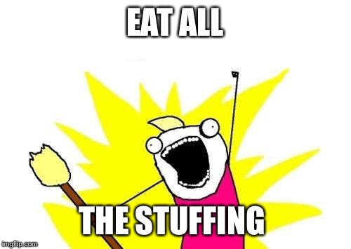 Me on Thanksgiving | EAT ALL THE STUFFING | image tagged in memes,x all the y,thanksgiving,stuffing | made w/ Imgflip meme maker