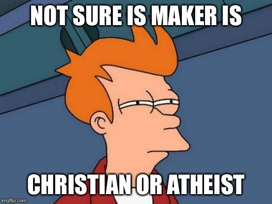 Futurama Fry Meme | NOT SURE IS MAKER IS CHRISTIAN OR ATHEIST | image tagged in memes,futurama fry | made w/ Imgflip meme maker