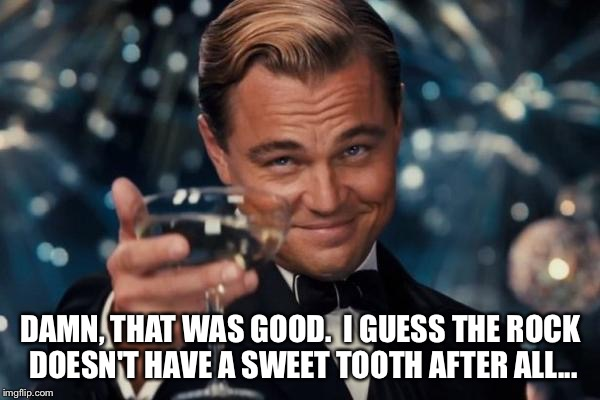 Leonardo Dicaprio Cheers Meme | DAMN, THAT WAS GOOD.  I GUESS THE ROCK DOESN'T HAVE A SWEET TOOTH AFTER ALL... | image tagged in memes,leonardo dicaprio cheers | made w/ Imgflip meme maker