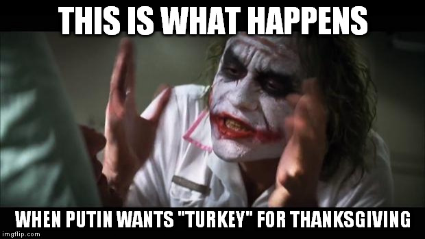 "And everybody loses their minds Meme | THIS IS WHAT HAPPENS WHEN PUTIN WANTS ""TURKEY"" FOR THANKSGIVING 