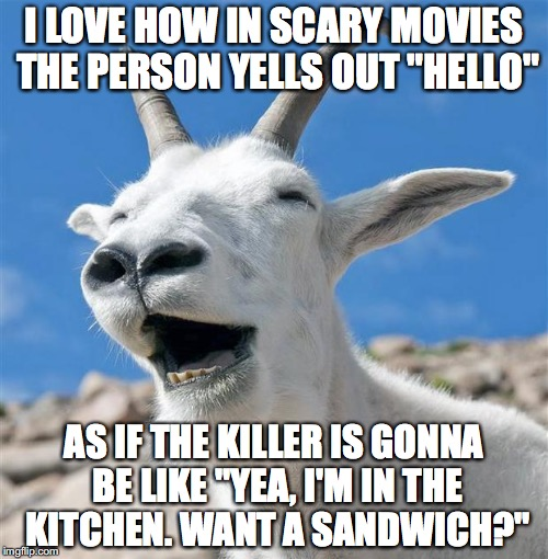 "Laughing Goat Meme | I LOVE HOW IN SCARY MOVIES THE PERSON YELLS OUT ""HELLO"" AS IF THE KILLER IS GONNA BE LIKE ""YEA, I'M IN THE KITCHEN. WANT A SANDWICH?"" 
