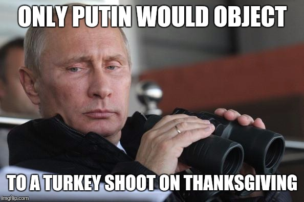 Vladimir Putin | ONLY PUTIN WOULD OBJECT TO A TURKEY SHOOT ON THANKSGIVING | image tagged in vladimir putin | made w/ Imgflip meme maker