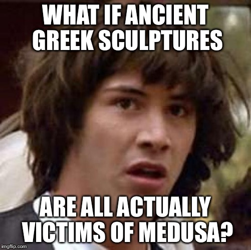 Mind=Blown | WHAT IF ANCIENT GREEK SCULPTURES ARE ALL ACTUALLY VICTIMS OF MEDUSA? | image tagged in memes,conspiracy keanu,funny,aliens | made w/ Imgflip meme maker