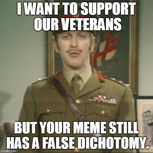 silly! | I WANT TO SUPPORT OUR VETERANS BUT YOUR MEME STILL HAS A FALSE DICHOTOMY. | image tagged in silly | made w/ Imgflip meme maker