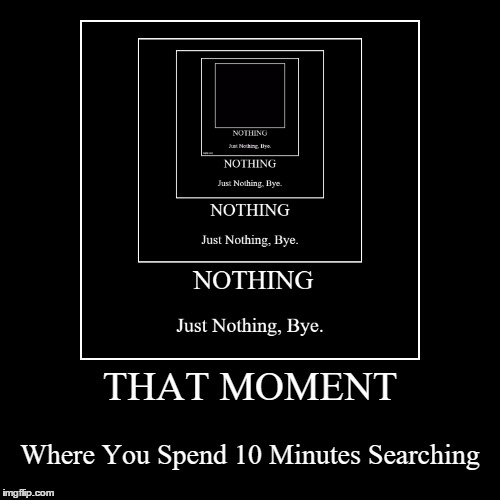 That Moment | THAT MOMENT | Where You Spend 10 Minutes Searching | image tagged in funny,demotivationals,oh god why,are you really reading this | made w/ Imgflip demotivational maker