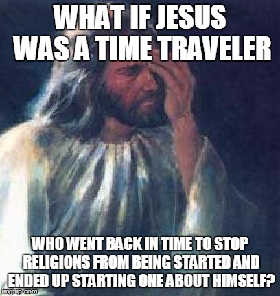 Time Traveler Jesus | WHAT IF JESUS WAS A TIME TRAVELER WHO WENT BACK IN TIME TO STOP RELIGIONS FROM BEING STARTED AND ENDED UP STARTING ONE ABOUT HIMSELF? | image tagged in memes,funny,jesus | made w/ Imgflip meme maker