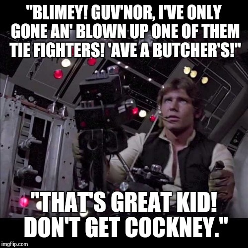 "Cockney Skywalker | ""BLIMEY! GUV'NOR, I'VE ONLY GONE AN' BLOWN UP ONE OF THEM TIE FIGHTERS! 'AVE A BUTCHER'S!"" ""THAT'S GREAT KID! DON'T GET COCKNEY."" 