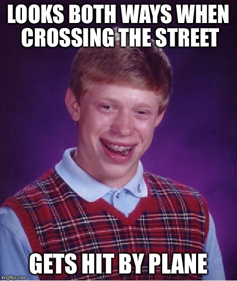 Thats just plane wrong | LOOKS BOTH WAYS WHEN CROSSING THE STREET GETS HIT BY PLANE | image tagged in memes,bad luck brian,funny,stupid,jacked,plane | made w/ Imgflip meme maker