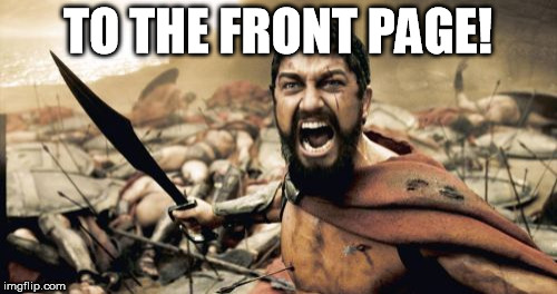 Sparta Leonidas Meme | TO THE FRONT PAGE! | image tagged in memes,sparta leonidas | made w/ Imgflip meme maker