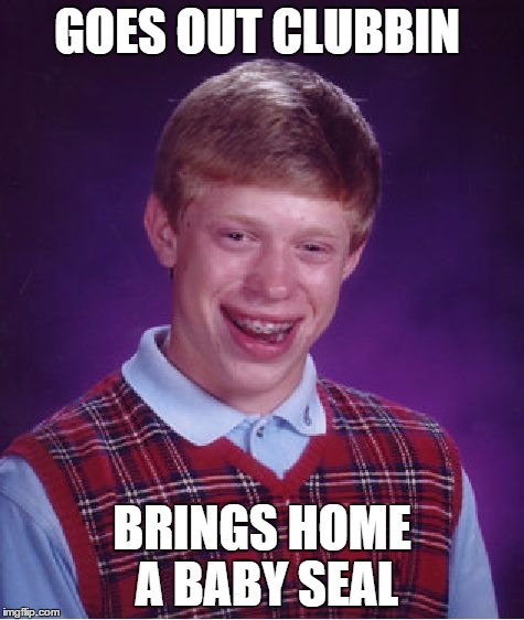 Bad Luck Brian Meme | GOES OUT CLUBBIN BRINGS HOME A BABY SEAL | image tagged in memes,bad luck brian | made w/ Imgflip meme maker